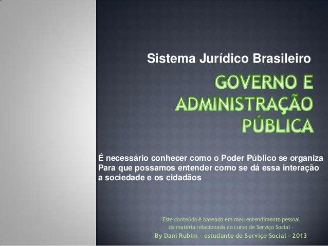 Sistema Jurídico Brasileiro  É necessário conhecer como o Poder Público se organiza Para que possamos entender como se dá ...