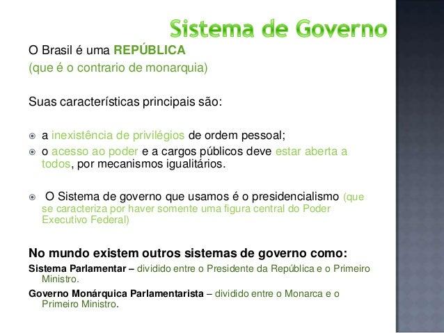 O Brasil é uma REPÚBLICA (que é o contrario de monarquia) Suas características principais são:      a inexistência de p...