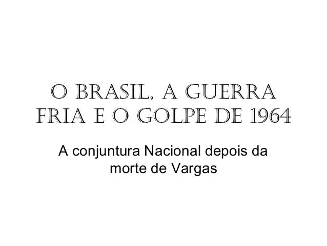 O Brasil, a Guerra Fria e O GOlpe de 1964 A conjuntura Nacional depois da morte de Vargas