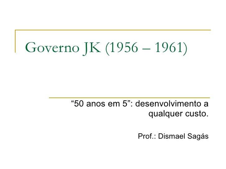 """Governo JK (1956 – 1961) """" 50 anos em 5"""": desenvolvimento a qualquer custo. Prof.: Dismael Sagás"""