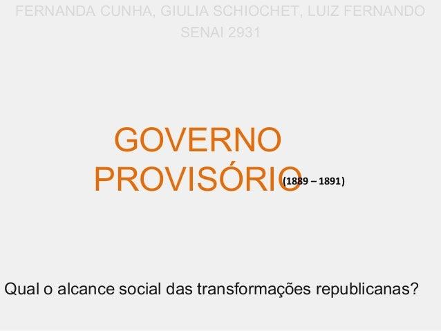 GOVERNOPROVISÓRIOFERNANDA CUNHA, GIULIA SCHIOCHET, LUIZ FERNANDOSENAI 2931(1889 – 1891)Qual o alcance social das transform...