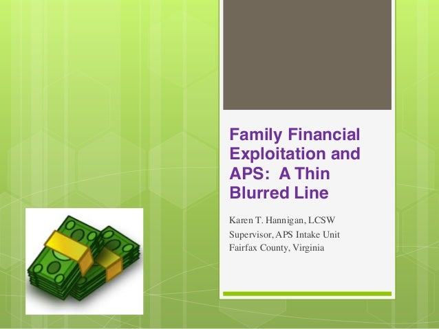 Family Financial Exploitation and APS: A Thin Blurred Line Karen T. Hannigan, LCSW Supervisor, APS Intake Unit Fairfax Cou...