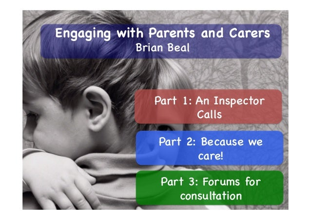 Part 1: An Inspector Calls Part 2: Because we care! Part 3: Forums for consultation Engaging with Parents and Carers Brian...