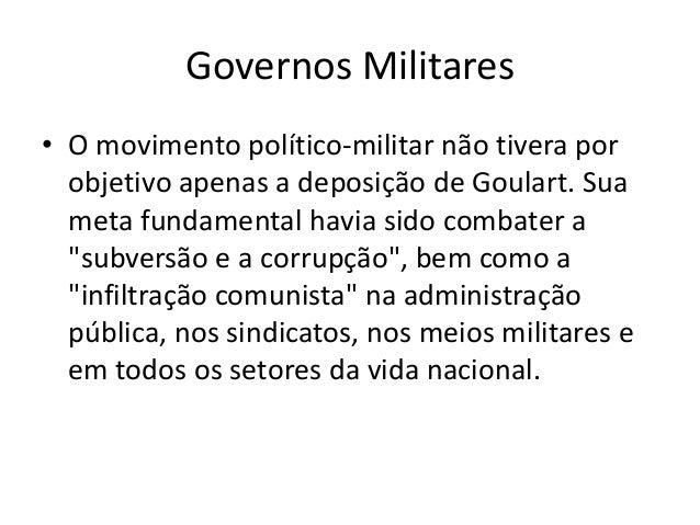 Governos Militares • O movimento político-militar não tivera por objetivo apenas a deposição de Goulart. Sua meta fundamen...
