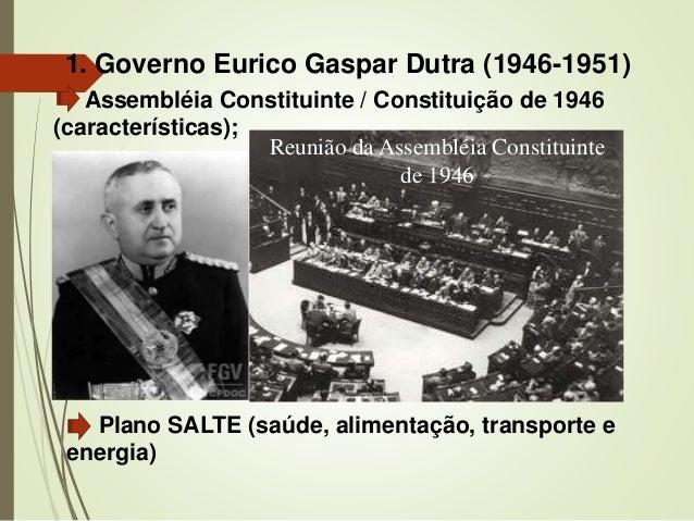 1. Governo Eurico Gaspar Dutra (1946-1951) Assembléia Constituinte / Constituição de 1946 (características); Plano SALTE (...