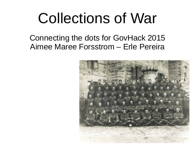 Collections of War Connecting the dots for GovHack 2015 Aimee Maree Forsstrom – Erle Pereira