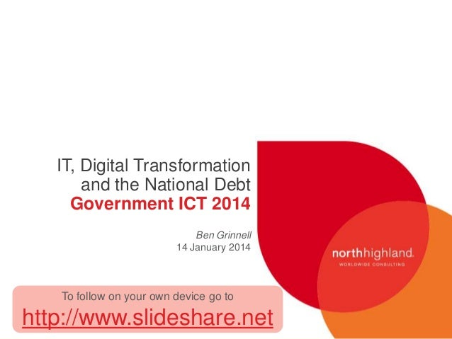 IT, Digital Transformation and the National Debt Government ICT 2014 Ben Grinnell 14 January 2014  To follow on your own d...