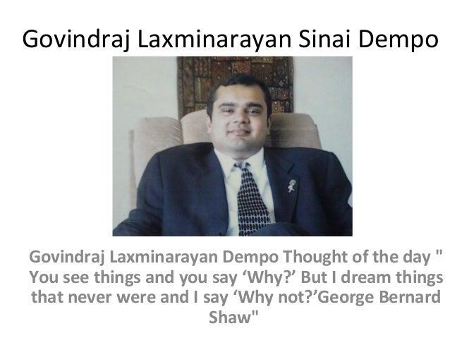 "Govindraj Laxminarayan Sinai Dempo  Govindraj Laxminarayan Dempo Thought of the day "" You see things and you say 'Why?' Bu..."