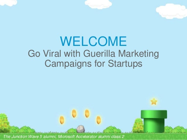WELCOME Go Viral with Guerilla Marketing Campaigns for Startups The Junction Wave 5 alumni, Microsoft Accelerator alumni c...