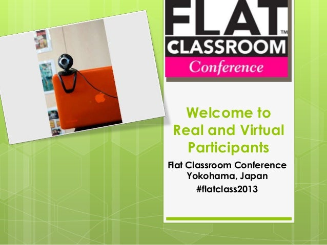 Welcome to Real and Virtual   ParticipantsFlat Classroom Conference     Yokohama, Japan       #flatclass2013