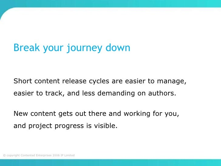 Break your journey down       Short content release cycles are easier to manage,       easier to track, and less demanding...