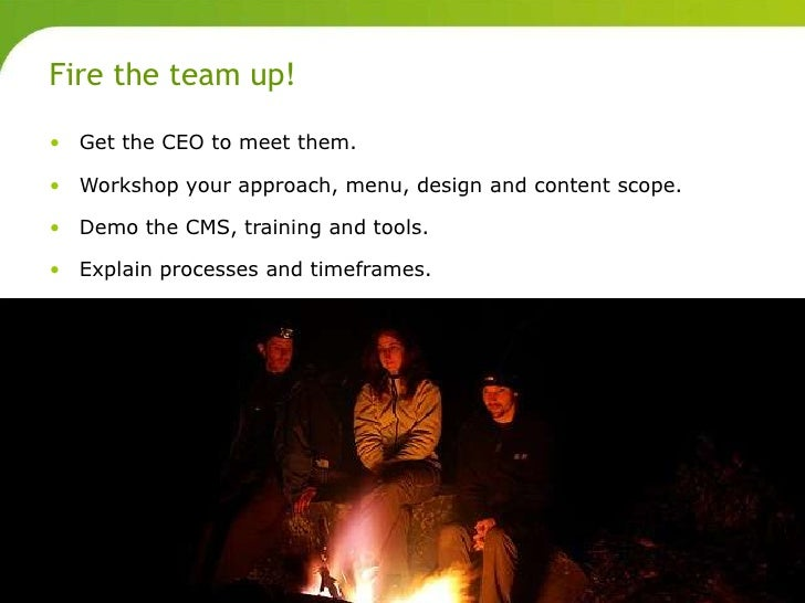 Fire the team up!       • Get the CEO to meet them.       • Workshop your approach, menu, design and content scope.       ...