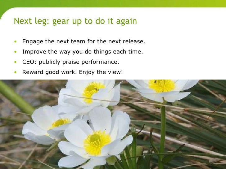 Next leg: gear up to do it again       • Engage the next team for the next release.       • Improve the way you do things ...