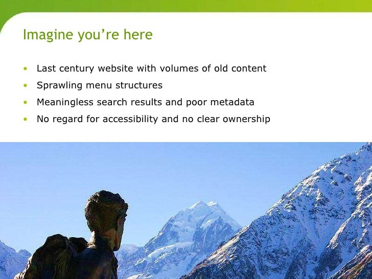 Imagine you're here       • Last century website with volumes of old content       • Sprawling menu structures       • Mea...