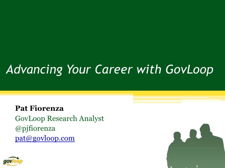 Advancing Your Career with GovLoop Pat Fiorenza GovLoop Research Analyst @pjfiorenza pat@govloop.com