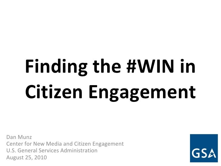 Finding the #WIN in Citizen Engagement Dan Munz Center for New Media and Citizen Engagement U.S. General Services Administ...