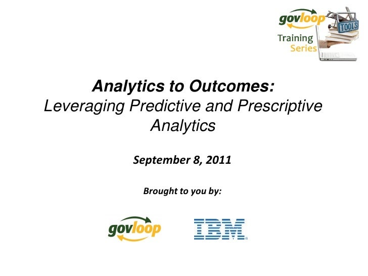 Analytics to Outcomes:Leveraging Predictive and Prescriptive              Analytics            September 8, 2011          ...