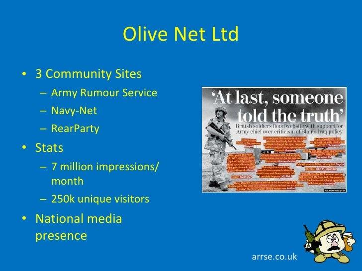 Olive Net Ltd <ul><li>3 Community Sites </li></ul><ul><ul><li>Army Rumour Service </li></ul></ul><ul><ul><li>Navy-Net </li...