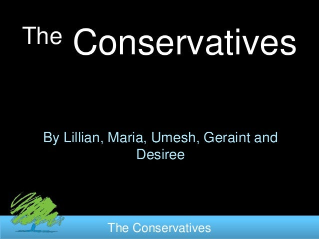 The   Conservatives By Lillian, Maria, Umesh, Geraint and                 Desiree           The Conservatives