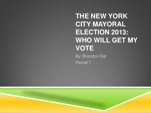 THE NEW YORK CITY MAYORAL ELECTION 2013: WHO WILL GET MY VOTE By: Brandon Dat Period 7