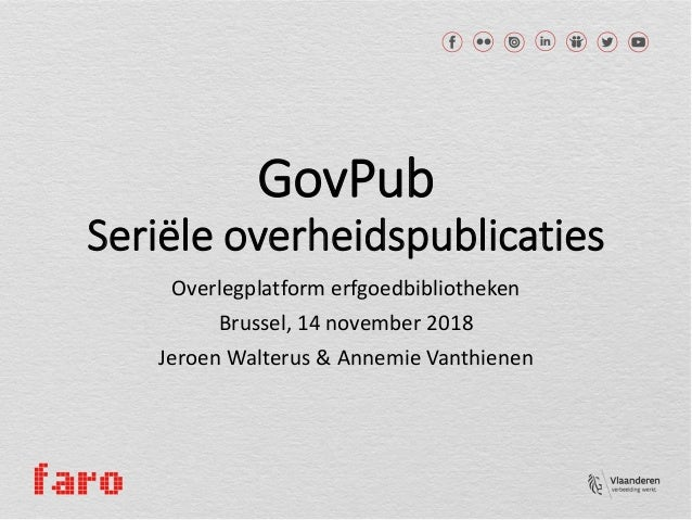 GovPub Seriële overheidspublicaties Overlegplatform erfgoedbibliotheken Brussel, 14 november 2018 Jeroen Walterus & Annemi...