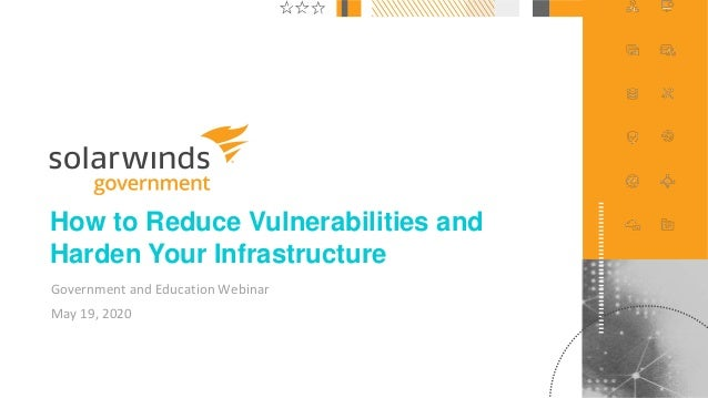 1@solarwinds How to Reduce Vulnerabilities and Harden Your Infrastructure Government and Education Webinar May 19, 2020