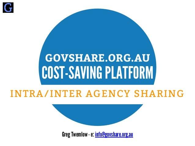 Greg Twemlow - e: info@govshare.org.au GOVSHARE.ORG.AU COST-SAVING PLATFORM INTRA/INTER AGENCY SHARING