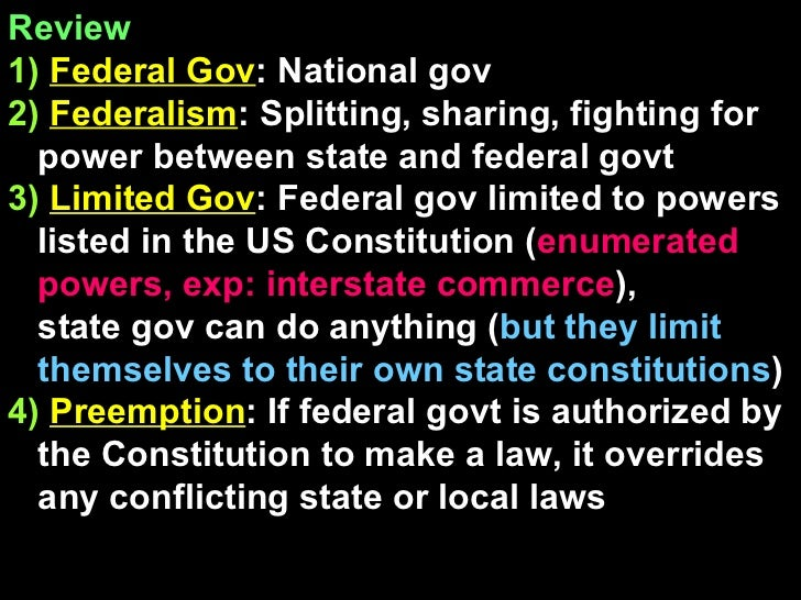 Review  1)   Federal Gov : National gov 2)   Federalism : Splitting, sharing, fighting for power between state and federal...