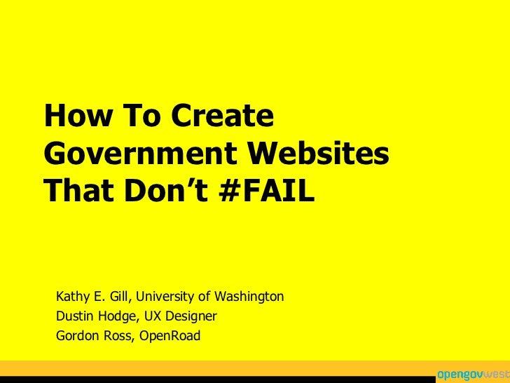 How To Create Government Websites That Don't #FAIL Kathy E. Gill, University of Washington Dustin Hodge, UX Designer Gordo...