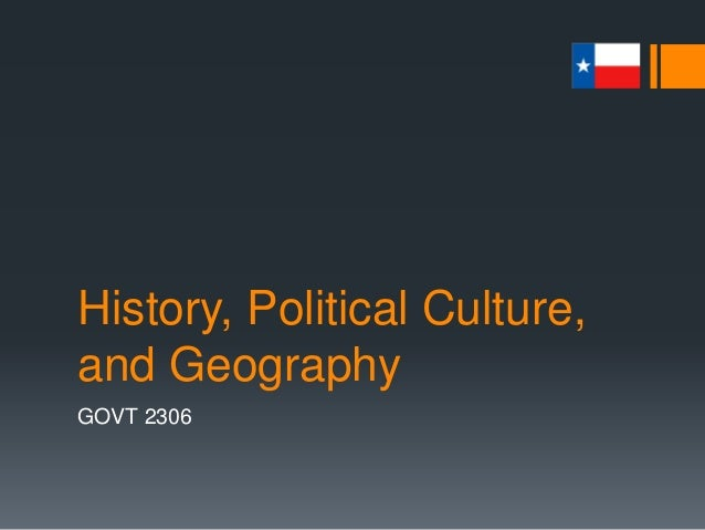 History, Political Culture, and Geography GOVT 2306 1