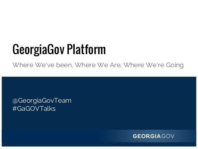 GeorgiaGov Platform Where We've been, Where We Are, Where We're Going @GeorgiaGovTeam #GaGOVTalks