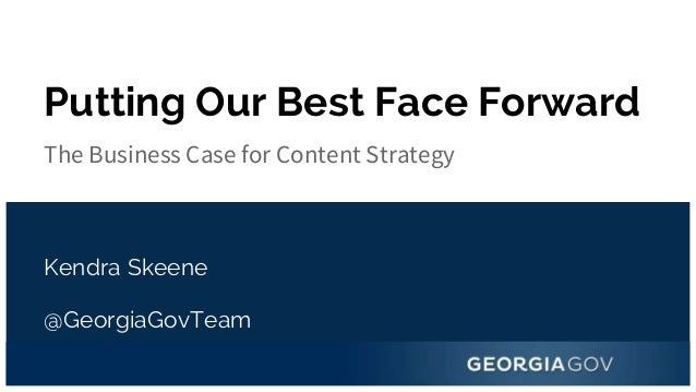 @GeorgiaGovTeam Putting Our Best Face Forward The Business Case for Content Strategy Kendra Skeene