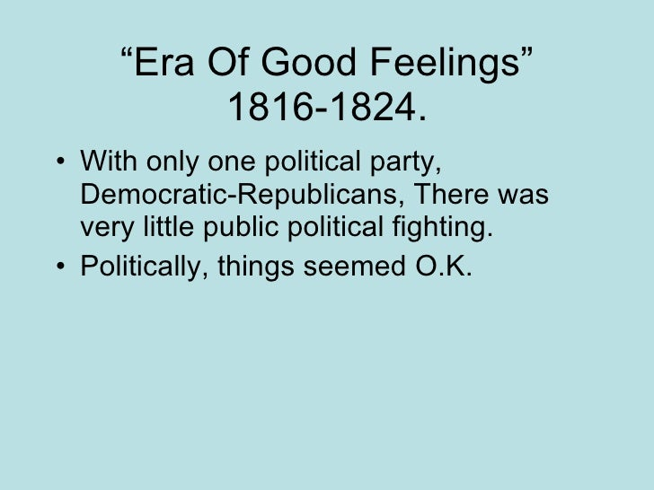 era of good feelings The era of good feelings with a surge of national pride and political unity, america entered the era of good feelings following the end of the war of 1812america began to grow economically, and a sense of nationhood was established that manifested itself in the creation of home-based industries, a revision of the banking system, and an expansion of the commercial infrastructure, of which the.