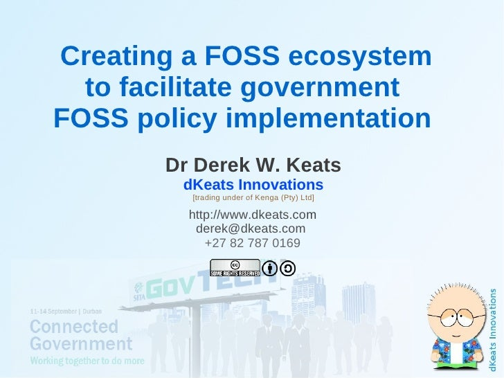 Creating a FOSS ecosystem      to facilitate government    FOSS policy implementation           Dr Derek W. Keats         ...