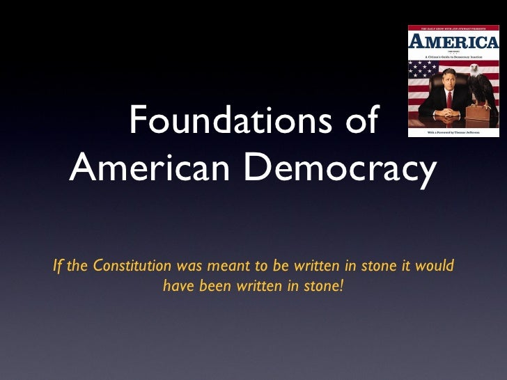 Foundations of American Democracy <ul><li>If the Constitution was meant to be written in stone it would have been written ...