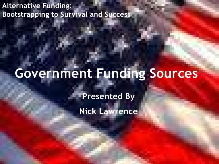 Alternative Funding: <br />Bootstrapping to Survival and Success<br />Government Funding Sources<br />Presented By<br />Ni...