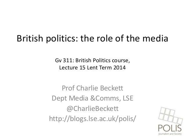 British politics: the role of the media Gv 311: British Politics course, Lecture 15 Lent Term 2014  Prof Charlie Beckett D...