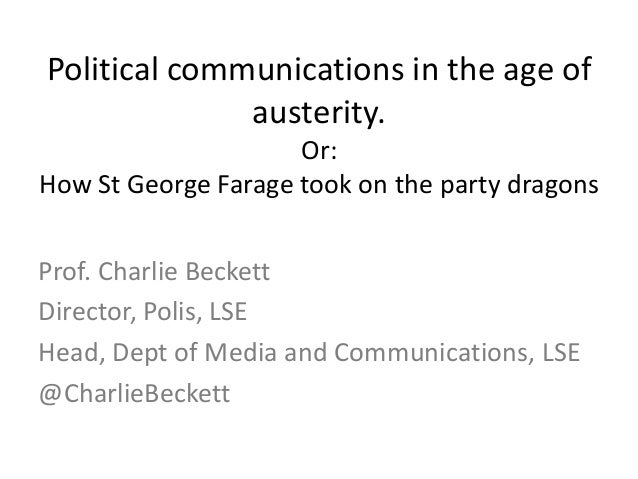 Political communications in the age ofausterity.Or:How St George Farage took on the party dragonsProf. Charlie BeckettDire...