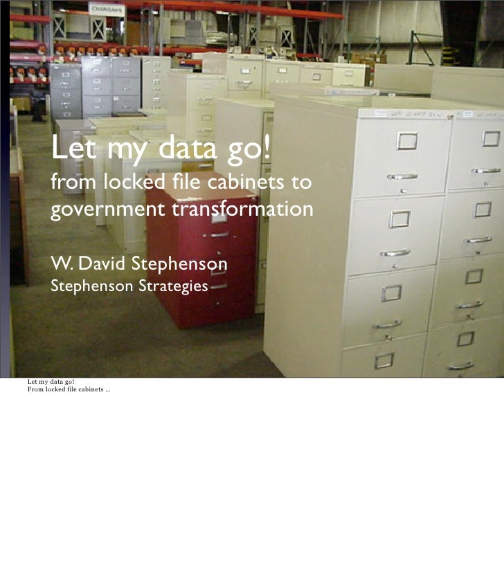 Let my data go!        from locked file cabinets to        government transformation         W. David Stephenson        Ste...