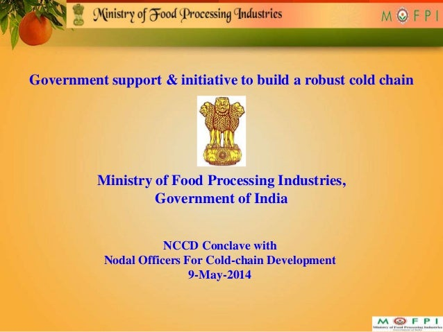 Government support & initiative to build a robust cold chain Ministry of Food Processing Industries, Government of India N...