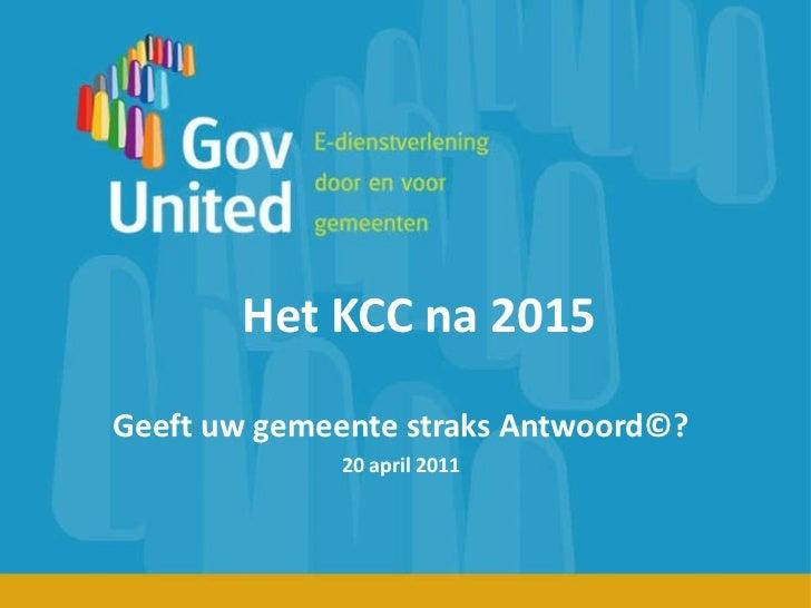 Het KCC na 2015 Geeft uw gemeente straks Antwoord©? 20 april 2011