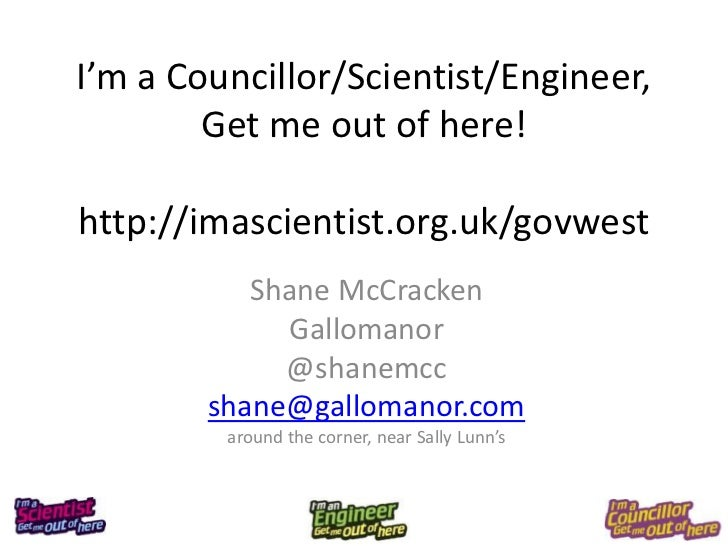 I'm a Councillor/Scientist/Engineer,        Get me out of here!http://imascientist.org.uk/govwest           Shane McCracke...