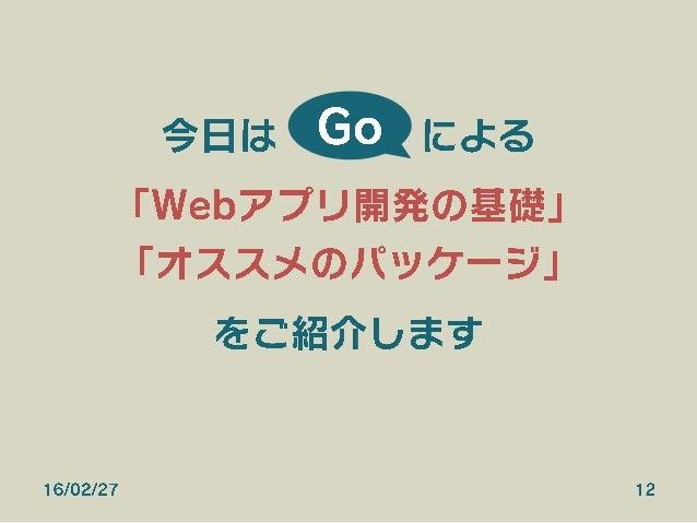 16/02/27 12 今日は による 「Webアプリ開発の基礎」 「オススメのパッケージ」 をご紹介します Go
