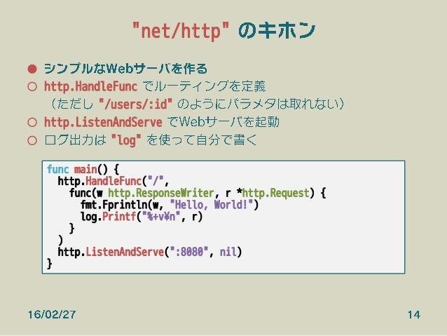 """""""net/http"""" のキホン ● シンプルなWebサーバを作る ○ http.HandleFunc でルーティングを定義 (ただし """"/users/:id"""" のようにパラメタは取れない) ○ http.ListenAndServe でW..."""