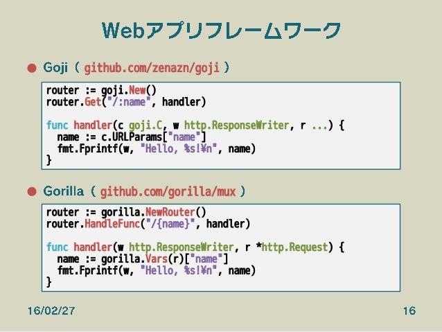 Webアプリフレームワーク ● Goji( github.com/zenazn/goji ) ● Gorilla( github.com/gorilla/mux ) 16/02/27 16 router := goji.New() rout...