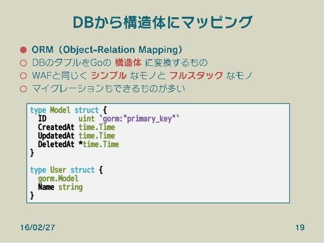 DBから構造体にマッピング ● ORM(Object-Relation Mapping) ○ DBのタプルをGoの 構造体 に変換するもの ○ WAFと同じく シンプル なモノと フルスタック なモノ ○ マイグレーションもできるものが...
