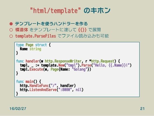 """""""html/template"""" のキホン ● テンプレートを使うハンドラーを作る ○ 構造体 をテンプレートに渡して {{}} で展開 ○ template.ParseFiles でファイル読み込みも可能 type Page struct..."""