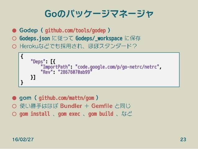 Goのパッケージマネージャ ● Godep( github.com/tools/godep ) ○ Godeps.json に従って Godeps/_workspace に保存 ○ Herokuなどでも採用され、ほぼスタンダード? ● ...