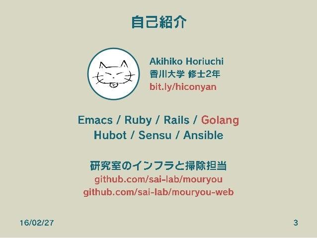 自己紹介 Akihiko Horiuchi 香川大学 修士2年 bit.ly/hiconyan Emacs / Ruby / Rails / Golang Hubot / Sensu / Ansible 研究室のインフラと掃除担当 github...
