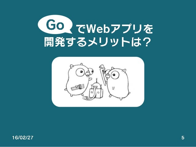 16/02/27 5 でWebアプリを 開発するメリットは? Go